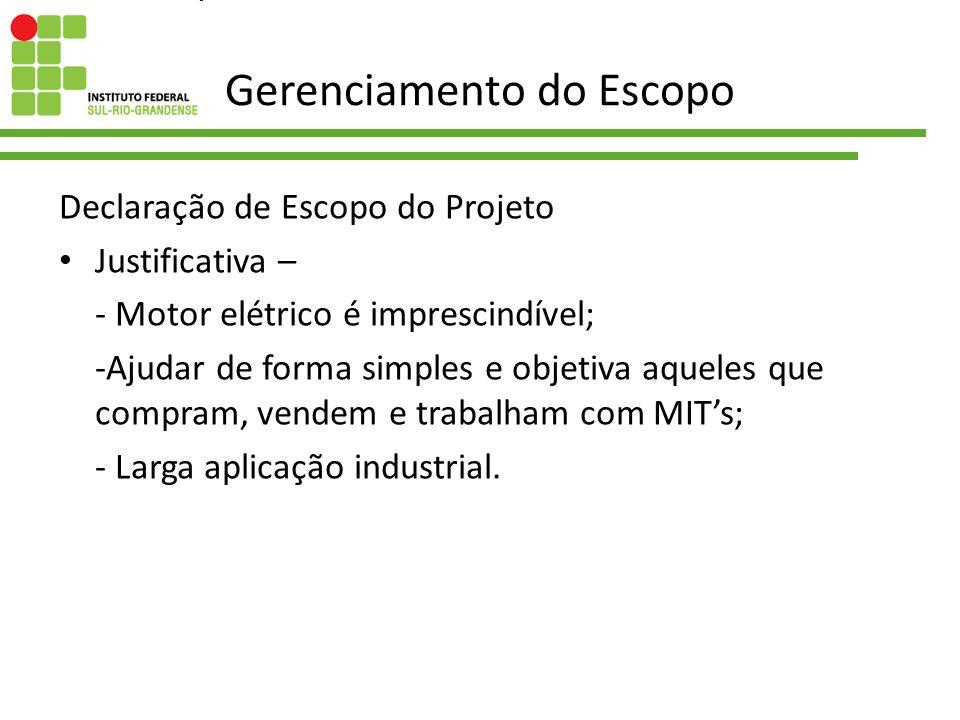 Gerenciamento do Escopo Declaração de Escopo do Projeto Justificativa – - Motor elétrico é imprescindível; -Ajudar de forma simples e objetiva aqueles
