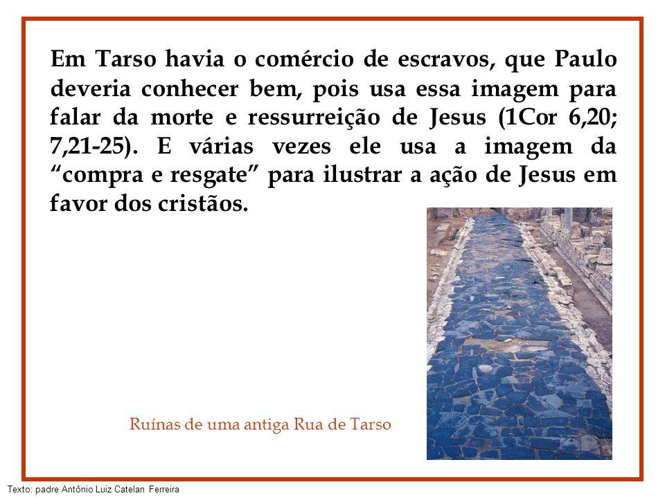 Em Tarso havia o comércio de escravos, que Paulo deveria conhecer bem, pois usa essa imagem para falar da morte e ressurreição de Jesus (1Cor 6,20; 7,