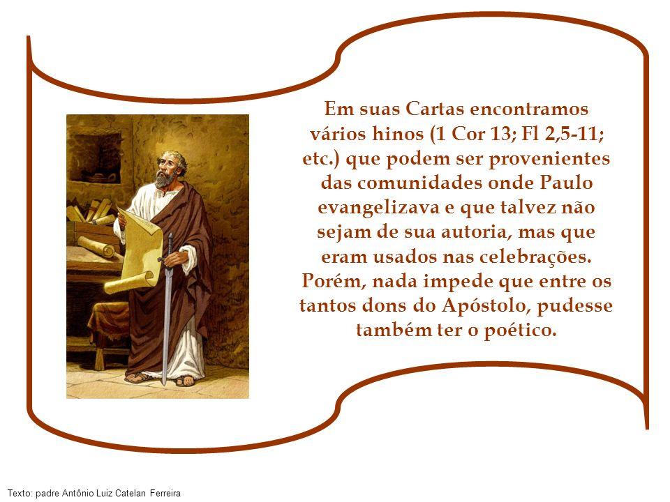Texto: padre Antônio Luiz Catelan Ferreira Em suas Cartas encontramos vários hinos (1 Cor 13; Fl 2,5-11; etc.) que podem ser provenientes das comunida