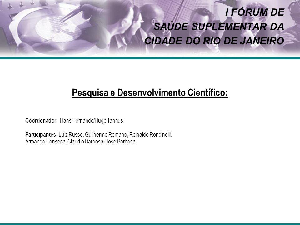 I FÓRUM DE SAÚDE SUPLEMENTAR DA CIDADE DO RIO DE JANEIRO Pesquisa e Desenvolvimento Científico: Coordenador: Hans Fernando/Hugo Tannus Participantes: