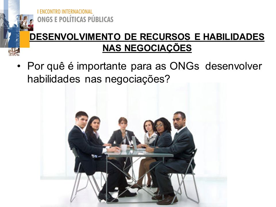 DESENVOLVIMENTO DE RECURSOS E HABILIDADES NAS NEGOCIAÇÕES Por quê é importante para as ONGs desenvolver habilidades nas negociações?