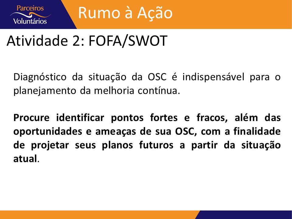 Atividade 2: FOFA/SWOT Rumo à Ação Diagnóstico da situação da OSC é indispensável para o planejamento da melhoria contínua. Procure identificar pontos