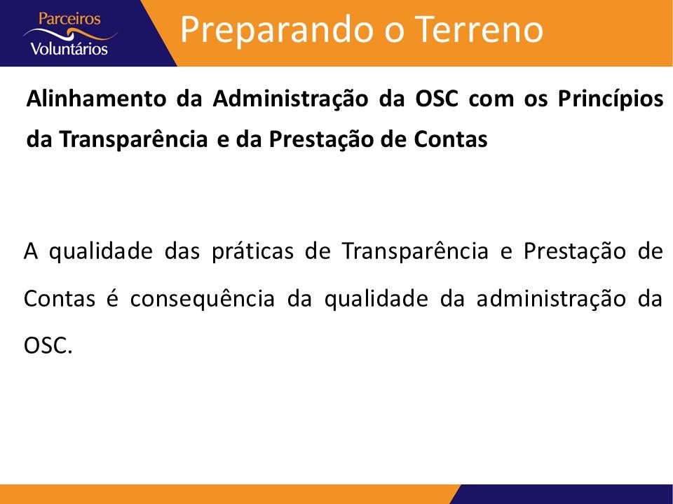Preparando o Terreno Alinhamento da Administração da OSC com os Princípios da Transparência e da Prestação de Contas Ao buscar o exercício da Transparência e a prática da Prestação de Contas devemos rever e ajustar a direção e a gestão da OSC.