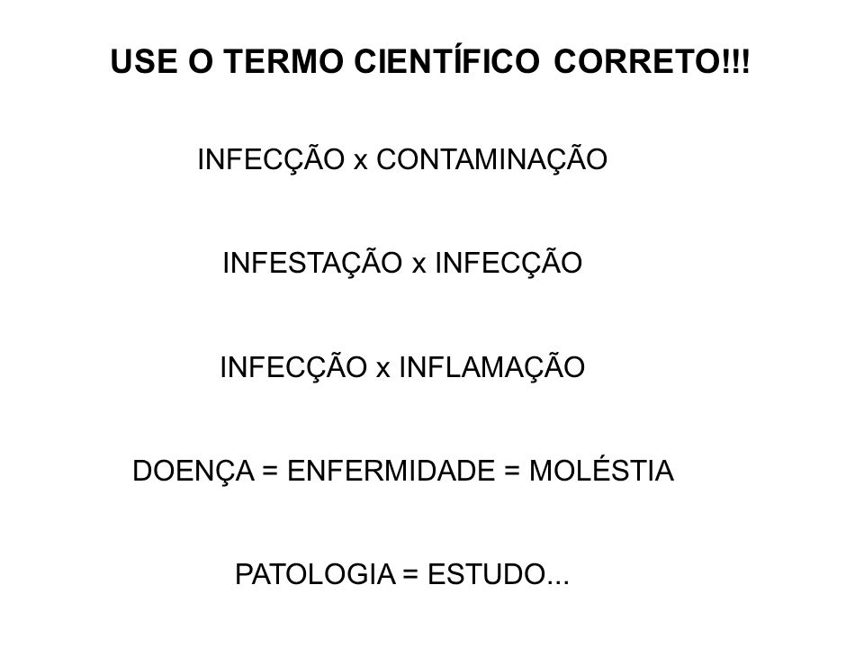 INFECÇÃO x CONTAMINAÇÃO INFESTAÇÃO x INFECÇÃO INFECÇÃO x INFLAMAÇÃO DOENÇA = ENFERMIDADE = MOLÉSTIA PATOLOGIA = ESTUDO... USE O TERMO CIENTÍFICO CORRE