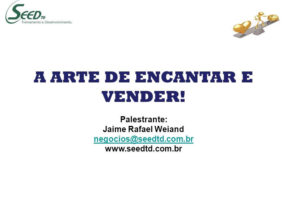 A ARTE DE ENCANTAR E VENDER! Palestrante: Jaime Rafael Weiand negocios@seedtd.com.br www.seedtd.com.br
