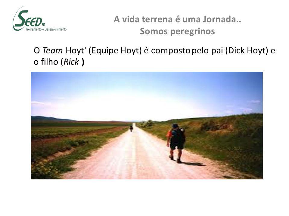 A vida terrena é uma Jornada.. Somos peregrinos O Team Hoyt' (Equipe Hoyt) é composto pelo pai (Dick Hoyt) e o filho (Rick )