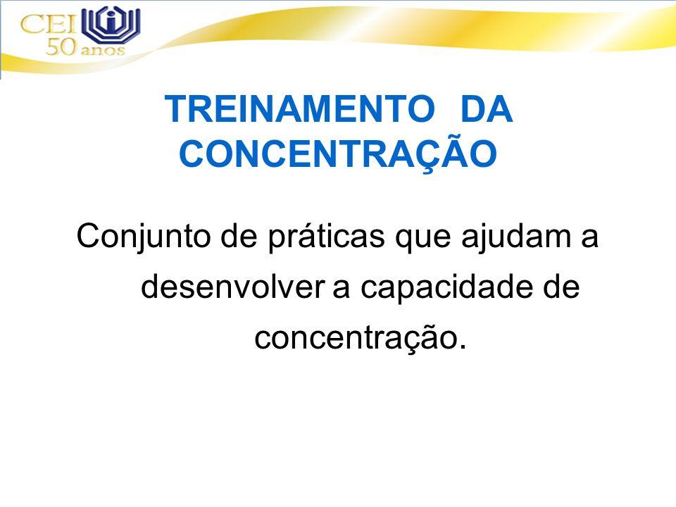 TREINAMENTO DA CONCENTRAÇÃO Conjunto de práticas que ajudam a desenvolver a capacidade de concentração.