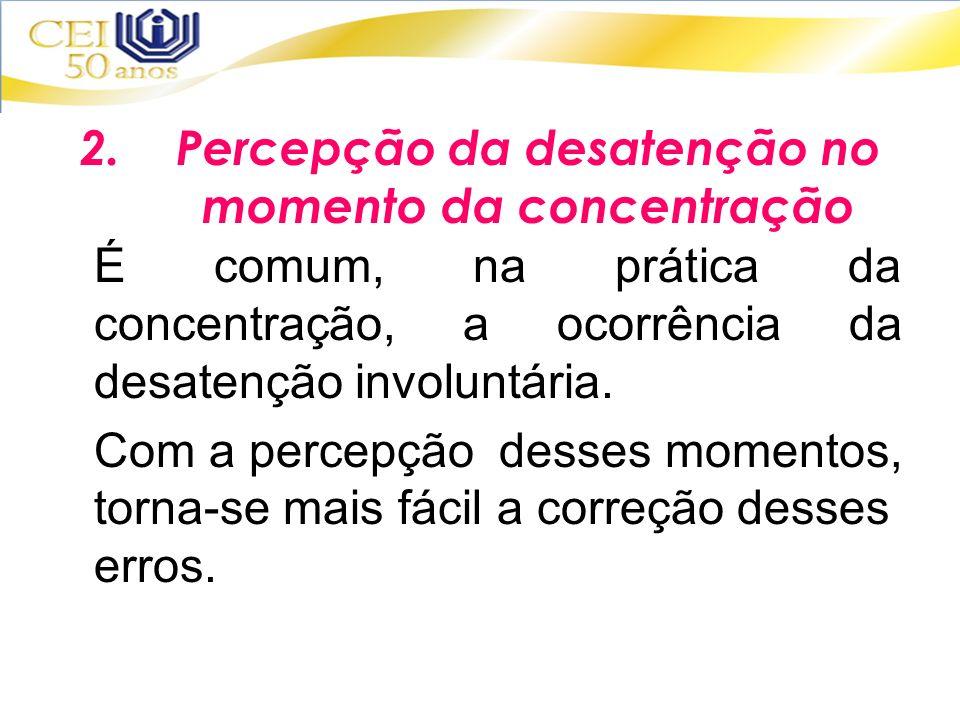 2.Percepção da desatenção no momento da concentração É comum, na prática da concentração, a ocorrência da desatenção involuntária. Com a percepção des
