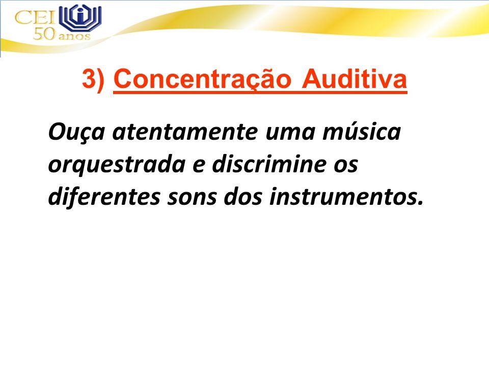 3) Concentração Auditiva Ouça atentamente uma música orquestrada e discrimine os diferentes sons dos instrumentos.