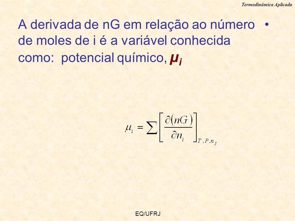 Termodinâmica Aplicada EQ/UFRJ A derivada de nG em relação ao número de moles de i é a variável conhecida como: potencial químico, µ i