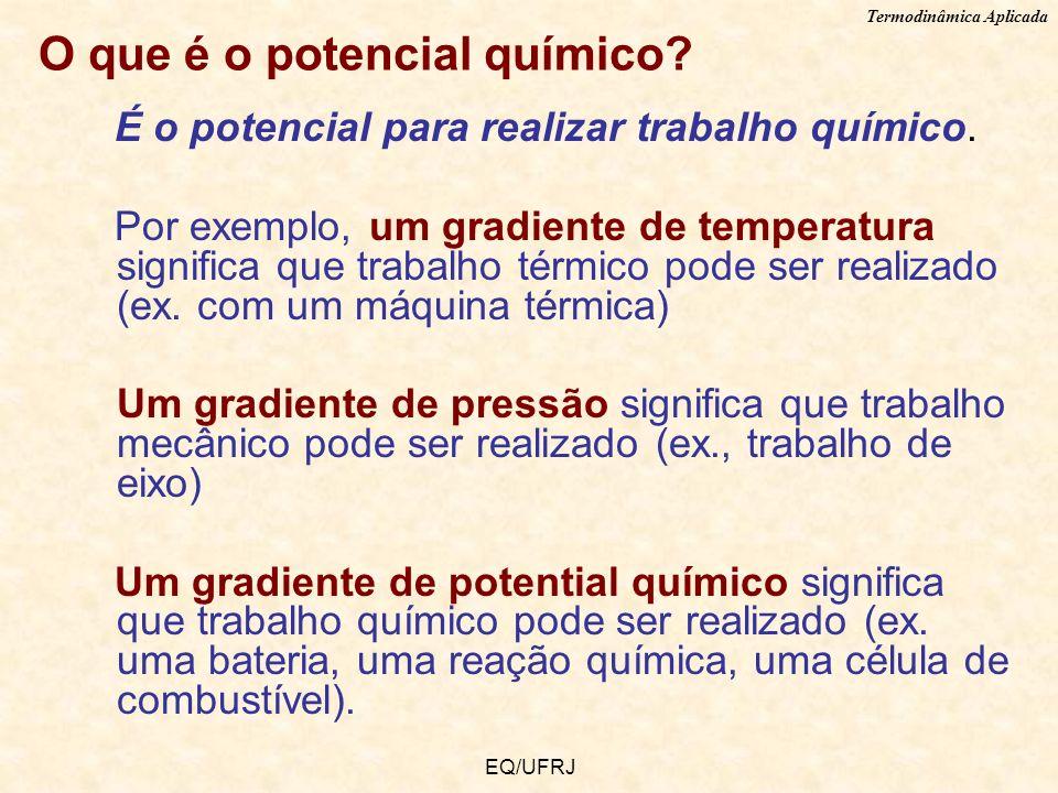 Termodinâmica Aplicada EQ/UFRJ O que é o potencial químico? É o potencial para realizar trabalho químico. Por exemplo, um gradiente de temperatura sig