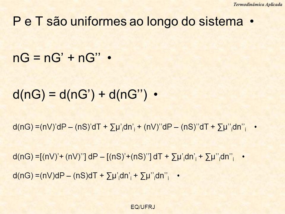 Termodinâmica Aplicada EQ/UFRJ P e T são uniformes ao longo do sistema nG = nG + nG d(nG) = d(nG) + d(nG) d(nG) =(nV)dP – (nS)dT + μ i dn i + (nV)dP –