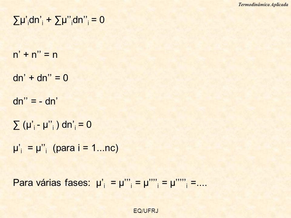 Termodinâmica Aplicada EQ/UFRJ μ i dn i + μ i dn i = 0 n + n = n dn + dn = 0 dn = - dn (μ i - μ i ) dn i = 0 μ i = μ i (para i = 1...nc) Para várias f