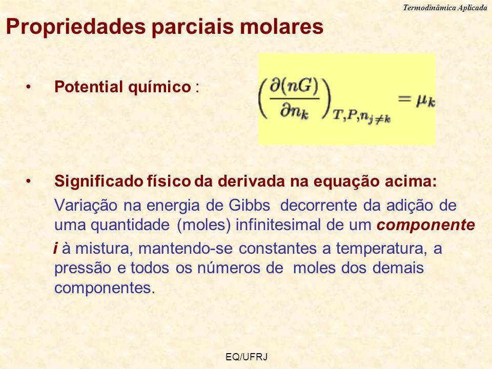Termodinâmica Aplicada EQ/UFRJ Propriedades parciais molares Potential químico : Significado físico da derivada na equação acima: Variação na energia