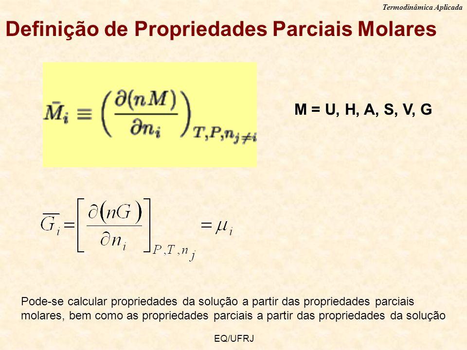 Termodinâmica Aplicada EQ/UFRJ Definição de Propriedades Parciais Molares M = U, H, A, S, V, G Pode-se calcular propriedades da solução a partir das p