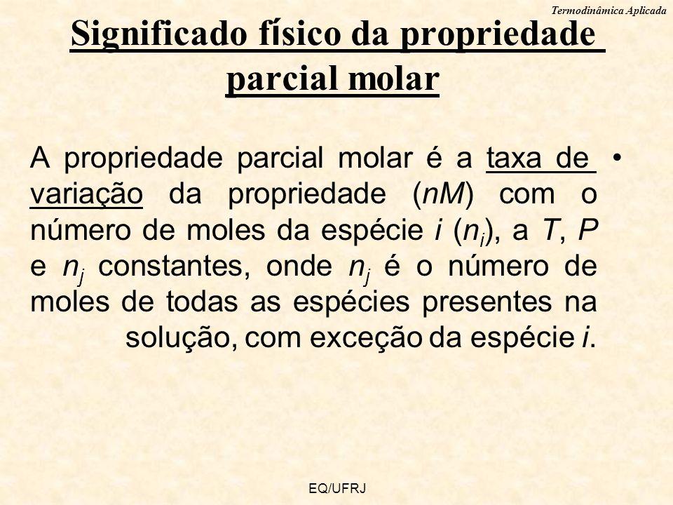 Termodinâmica Aplicada EQ/UFRJ A propriedade parcial molar é a taxa de variação da propriedade (nM) com o número de moles da espécie i (n i ), a T, P