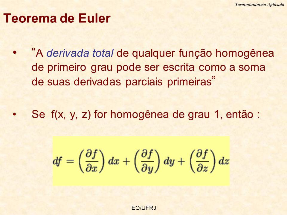 Termodinâmica Aplicada EQ/UFRJ Teorema de Euler A derivada total de qualquer função homogênea de primeiro grau pode ser escrita como a soma de suas de