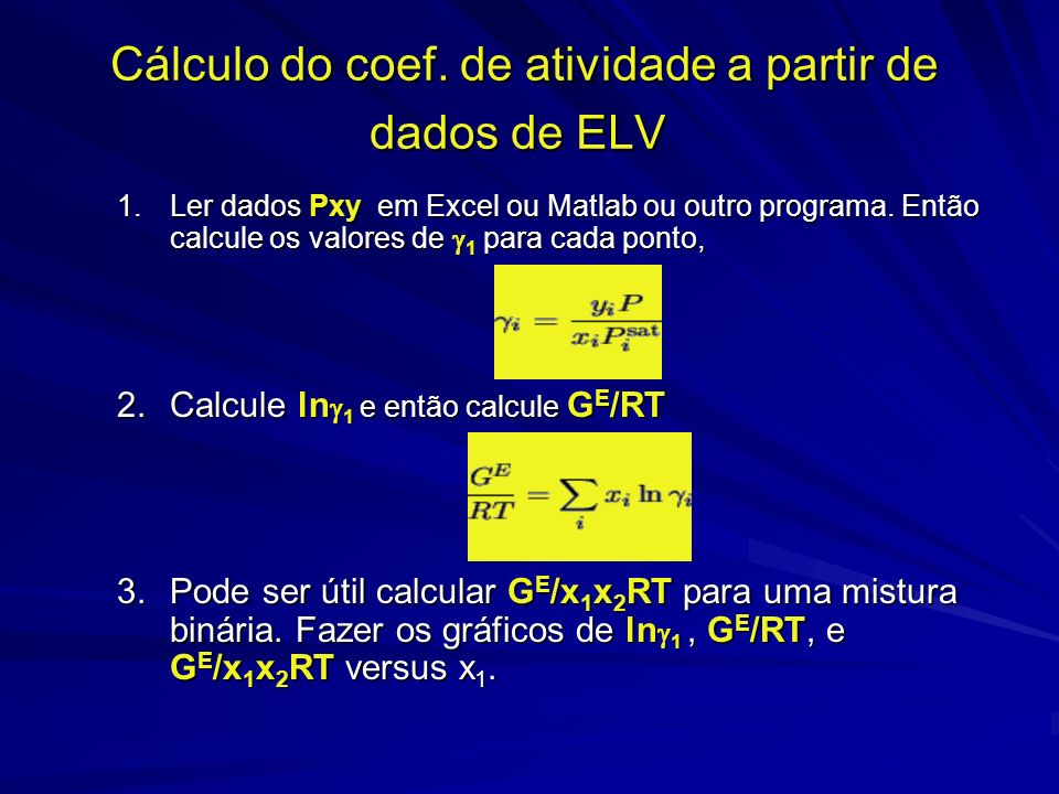 Cálculo do coef. de atividade a partir de dados de ELV 1.Ler dados Pxy em Excel ou Matlab ou outro programa. Então calcule os valores de 1 para cada p