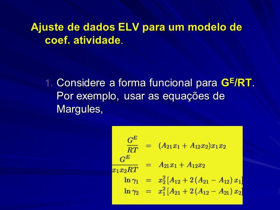 Ajuste de dados ELV para um modelo de coef. atividade. 1. Considere a forma funcional para G E /RT. Por exemplo, usar as equações de Margules,