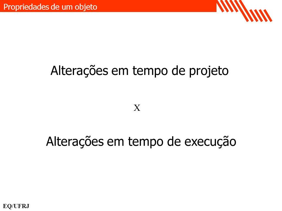 Alterações em tempo de projeto Alterações em tempo de execução X Propriedades de um objeto EQ/UFRJ