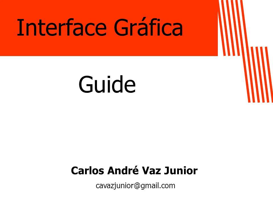 Interface Gráfica Guide Carlos André Vaz Junior cavazjunior@gmail.com