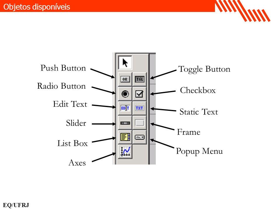 Objetos disponíveis EQ/UFRJ Push Button List Box Axes Slider Edit Text Radio Button Popup Menu Checkbox Static Text Frame Toggle Button