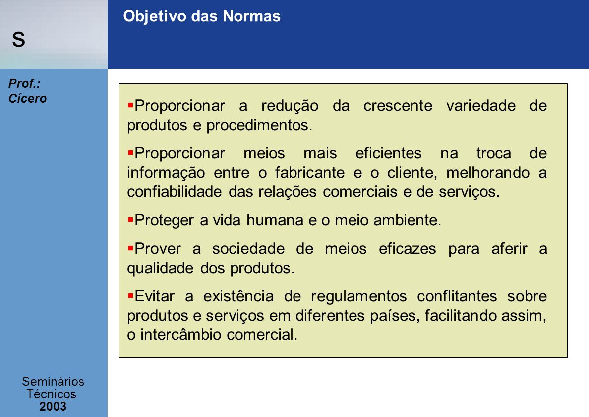 s Seminários Técnicos 2003 Prof.: Cícero Objetivo das Normas Proporcionar a redução da crescente variedade de produtos e procedimentos. Proporcionar m