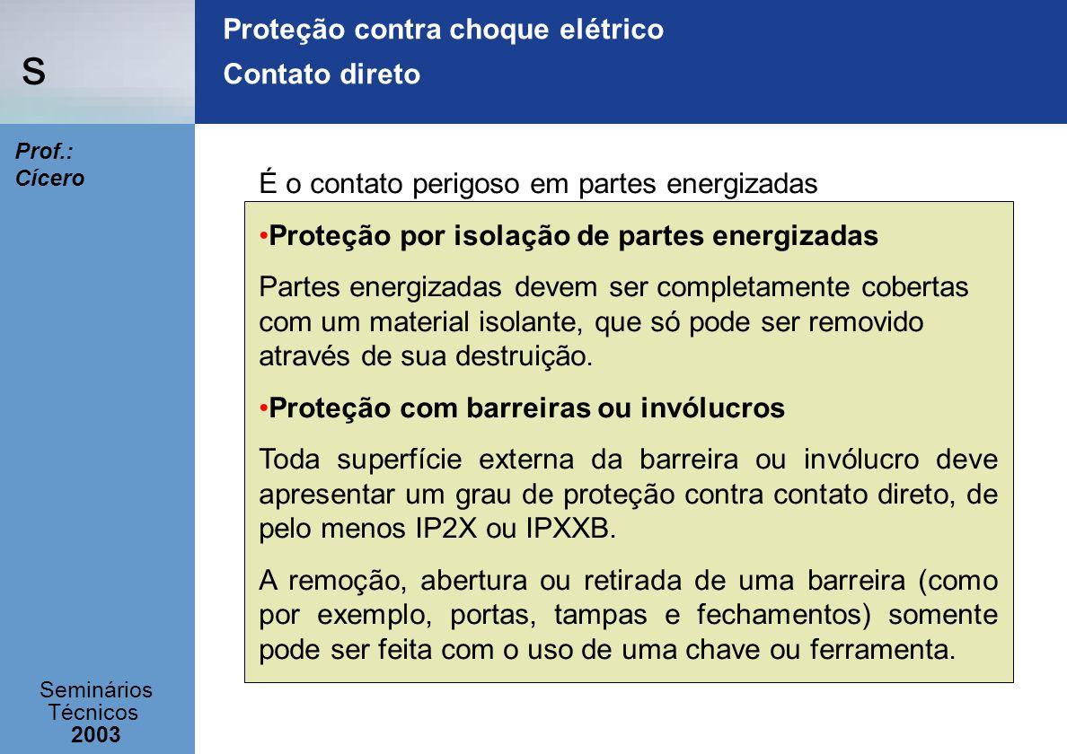 s Seminários Técnicos 2003 Prof.: Cícero Proteção contra choque elétrico Contato direto É o contato perigoso em partes energizadas Proteção por isolaç