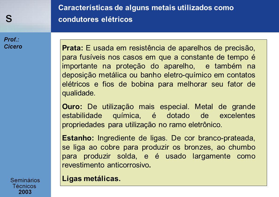 s Seminários Técnicos 2003 Prof.: Cícero Características de alguns metais utilizados como condutores elétricos Prata: E usada em resistência de aparel