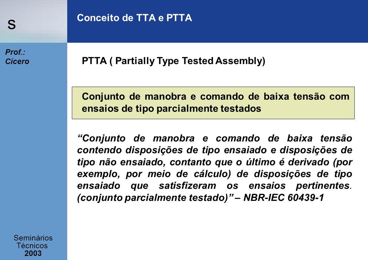 s Seminários Técnicos 2003 Prof.: Cícero Conceito de TTA e PTTA PTTA ( Partially Type Tested Assembly) Conjunto de manobra e comando de baixa tensão c