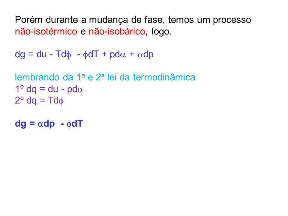 Porém durante a mudança de fase, temos um processo não-isotérmico e não-isobárico, logo. dg = du - Td - dT + pd + dp lembrando da 1 a e 2 a lei da ter