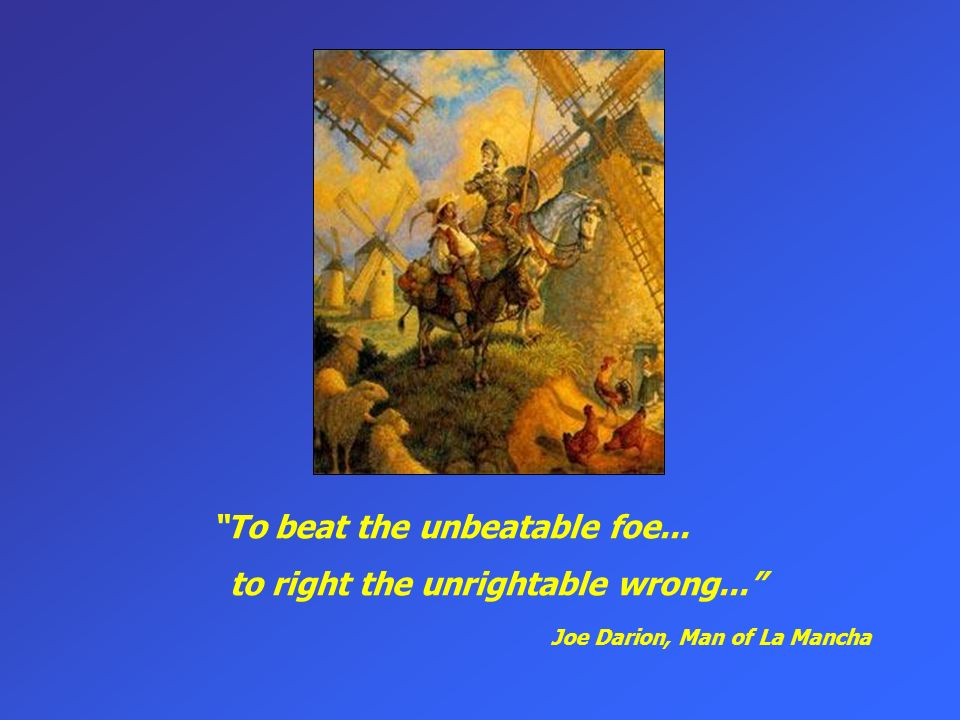 To beat the unbeatable foe... to right the unrightable wrong... Joe Darion, Man of La Mancha