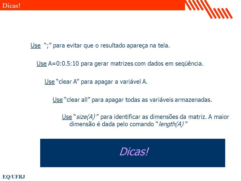 EQ/UFRJ Use A=0:0.5:10 para gerar matrizes com dados em seqüência. Use ; para evitar que o resultado apareça na tela. Dicas! Use clear A para apagar a