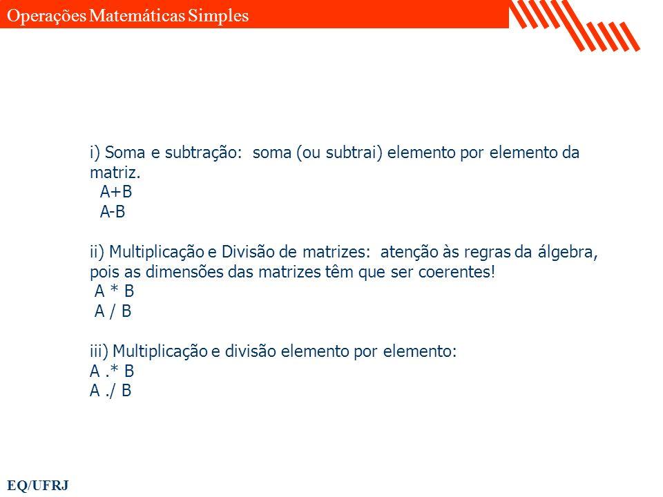 EQ/UFRJ i) Soma e subtração: soma (ou subtrai) elemento por elemento da matriz. A+B A-B ii) Multiplicação e Divisão de matrizes: atenção às regras da