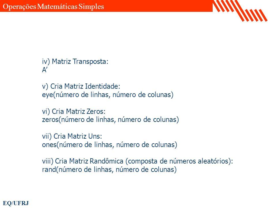 EQ/UFRJ iv) Matriz Transposta: A v) Cria Matriz Identidade: eye(número de linhas, número de colunas) vi) Cria Matriz Zeros: zeros(número de linhas, nú