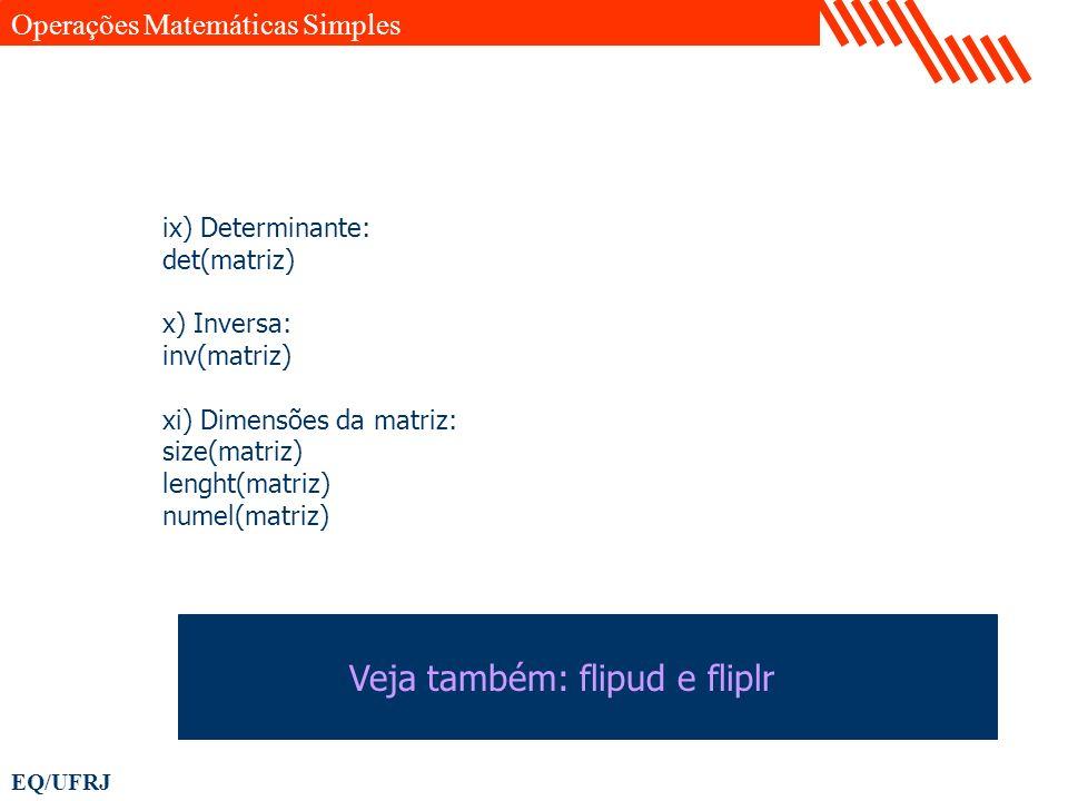 EQ/UFRJ ix) Determinante: det(matriz) x) Inversa: inv(matriz) xi) Dimensões da matriz: size(matriz) lenght(matriz) numel(matriz) Operações Matemáticas
