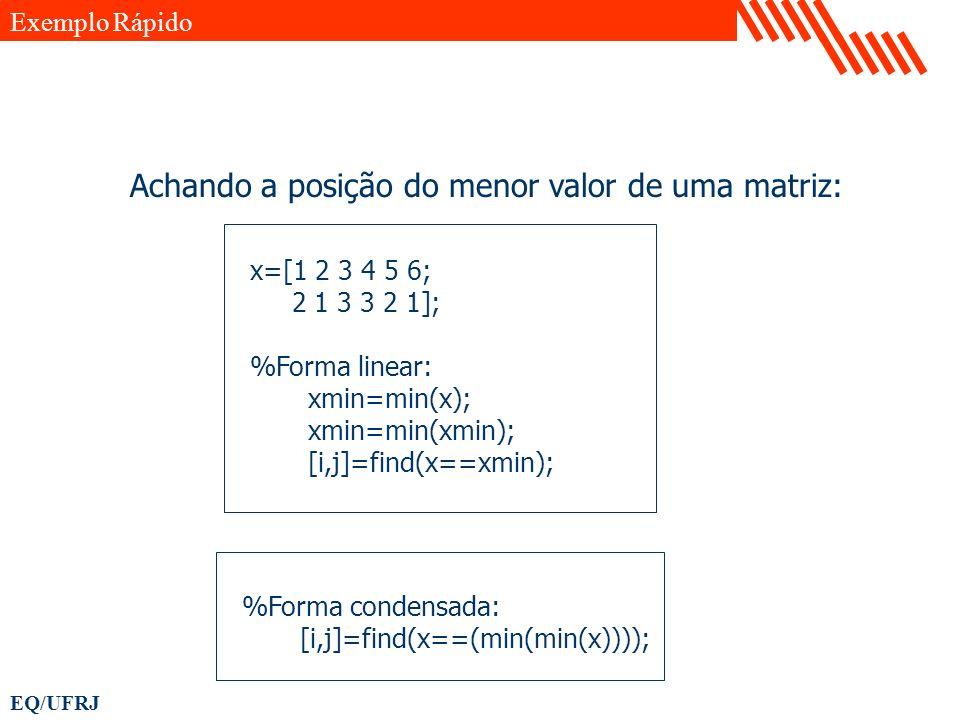 EQ/UFRJ x=[1 2 3 4 5 6; 2 1 3 3 2 1]; %Forma linear: xmin=min(x); xmin=min(xmin); [i,j]=find(x==xmin); Exemplo Rápido Achando a posição do menor valor