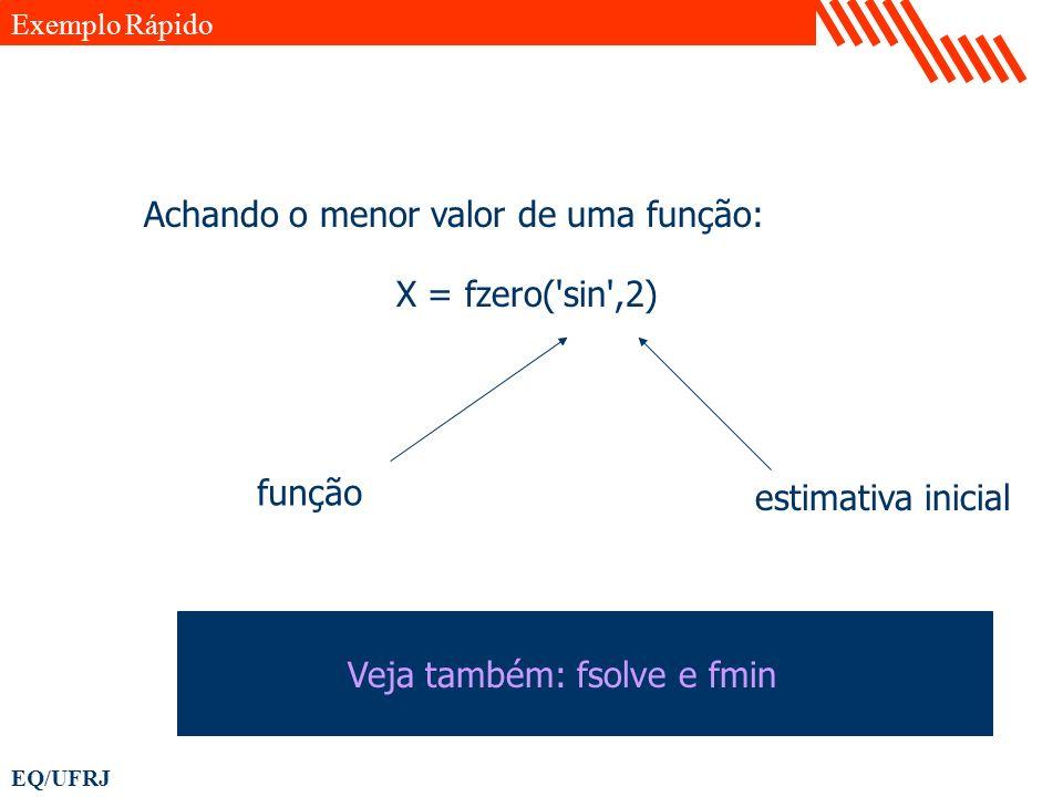 EQ/UFRJ X = fzero('sin',2) Exemplo Rápido Achando o menor valor de uma função: função estimativa inicial Veja também: fsolve e fmin