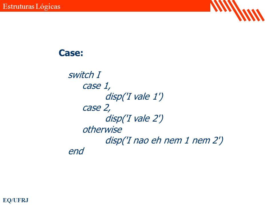 EQ/UFRJ Case: switch I case 1, disp('I vale 1') case 2, disp('I vale 2') otherwise disp('I nao eh nem 1 nem 2') end Estruturas Lógicas