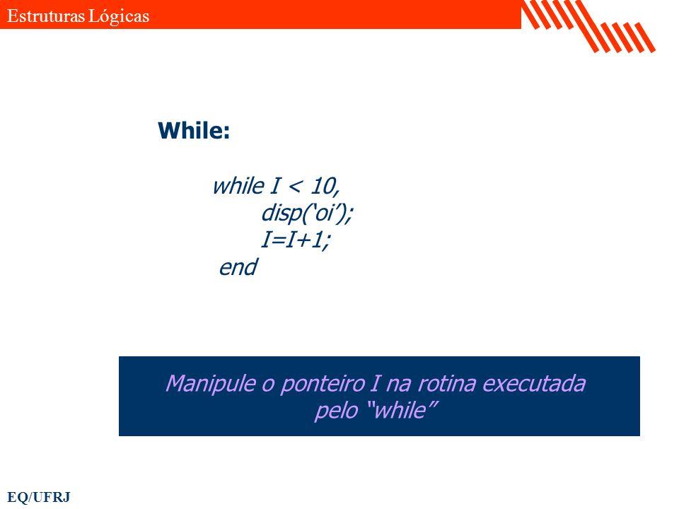 EQ/UFRJ While: while I < 10, disp(oi); I=I+1; end Manipule o ponteiro I na rotina executada pelo while Estruturas Lógicas