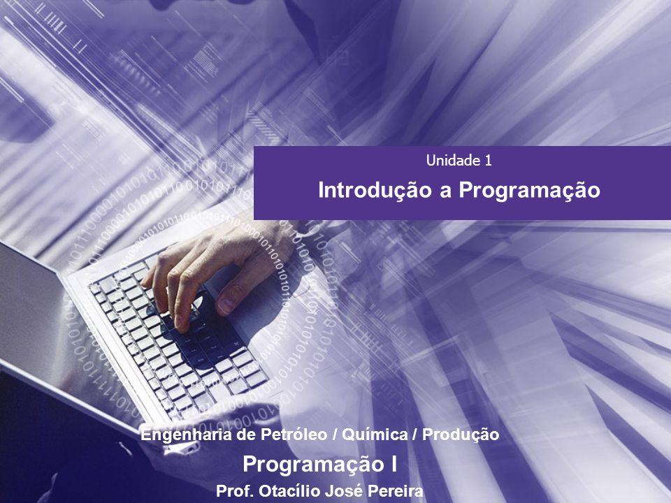 Unidade 1 Introdução a Programação Engenharia de Petróleo / Química / Produção Programação I Prof. Otacílio José Pereira
