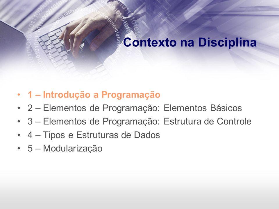 Contexto na Disciplina 1 – Introdução a Programação 2 – Elementos de Programação: Elementos Básicos 3 – Elementos de Programação: Estrutura de Control