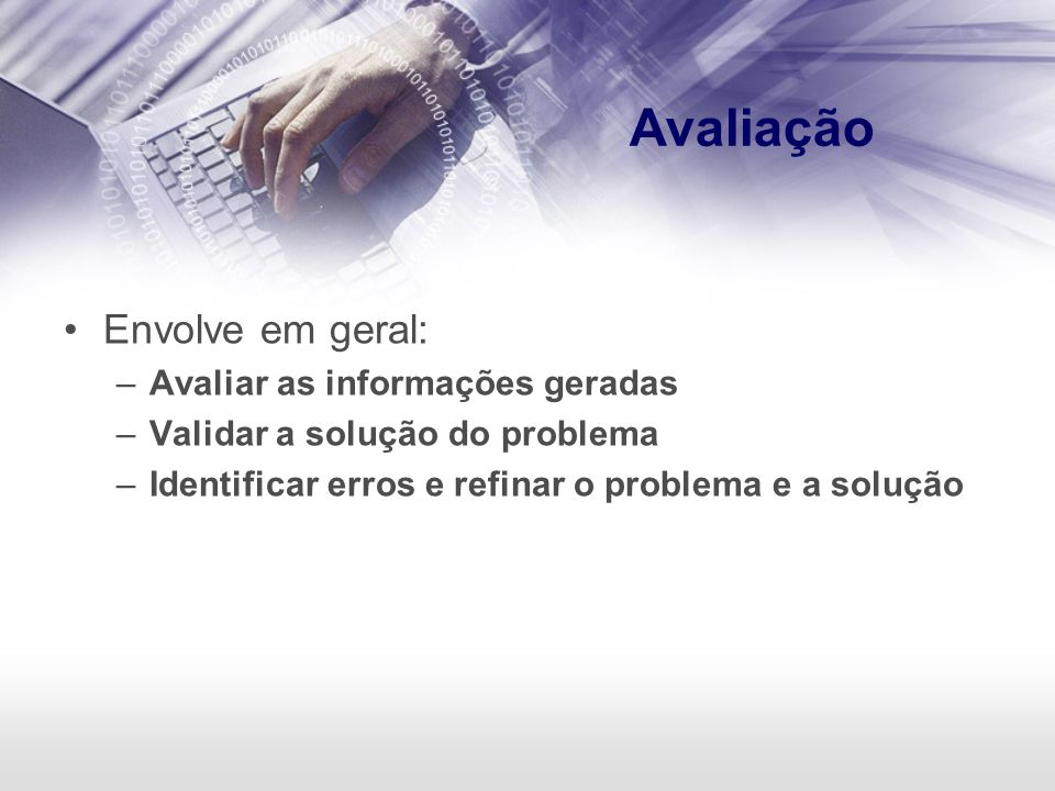 Avaliação Envolve em geral: –Avaliar as informações geradas –Validar a solução do problema –Identificar erros e refinar o problema e a solução