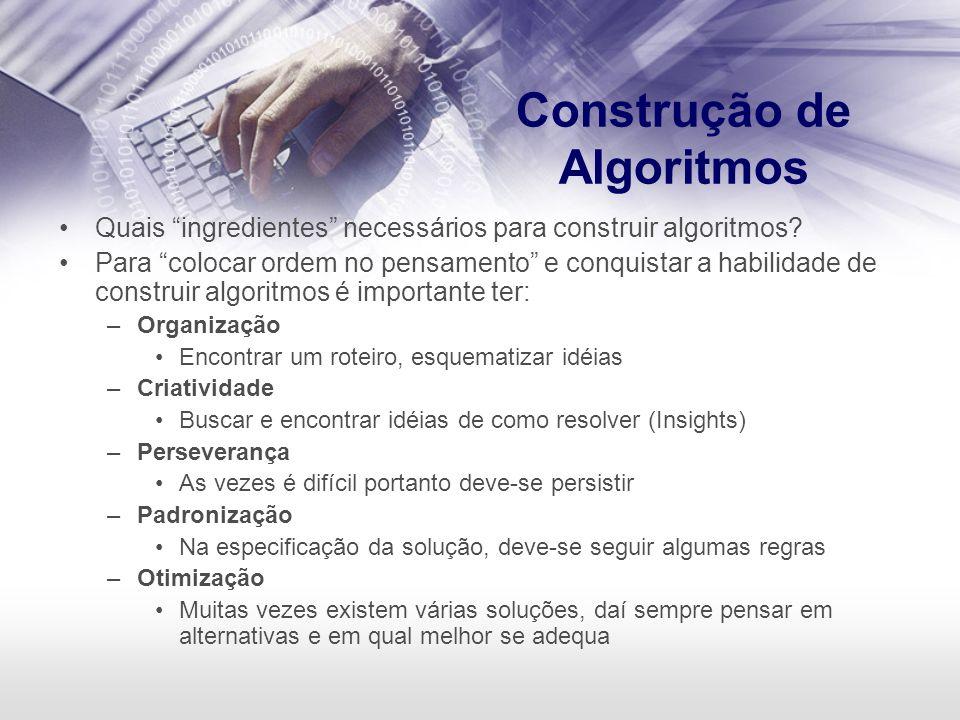 Construção de Algoritmos Quais ingredientes necessários para construir algoritmos? Para colocar ordem no pensamento e conquistar a habilidade de const