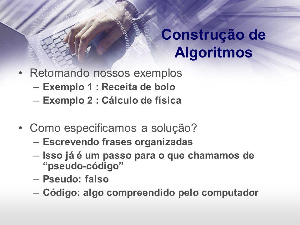 Construção de Algoritmos Retomando nossos exemplos –Exemplo 1 : Receita de bolo –Exemplo 2 : Cálculo de física Como especificamos a solução? –Escreven