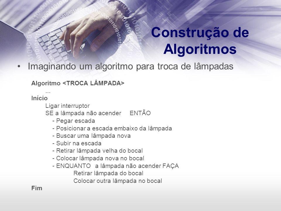 Construção de Algoritmos Imaginando um algoritmo para troca de lâmpadas Algoritmo... Início Ligar interruptor SE a lâmpada não acenderENTÃO - Pegar es
