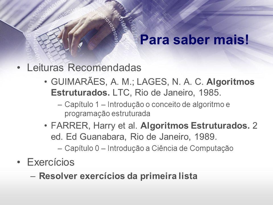 Para saber mais! Leituras Recomendadas GUIMARÃES, A. M.; LAGES, N. A. C. Algoritmos Estruturados. LTC, Rio de Janeiro, 1985. –Capítulo 1 – Introdução