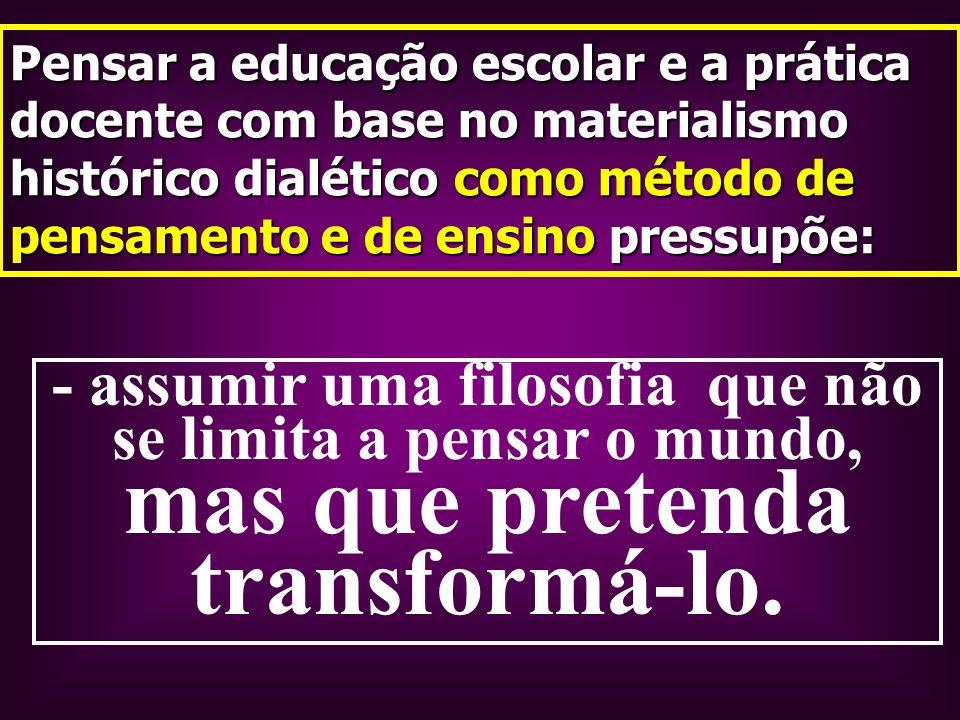 - assumir uma filosofia que não se limita a pensar o mundo, mas que pretenda transformá-lo. Pensar a educação escolar e a prática docente com base no