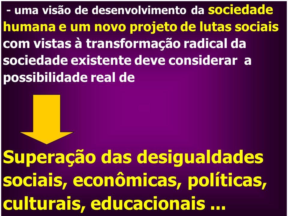 - uma visão de desenvolvimento da sociedade humana e um novo projeto de lutas sociais com vistas à transformação radical da sociedade existente deve c