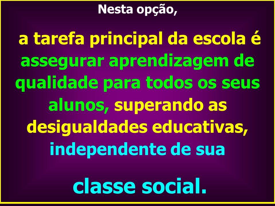 Nesta opção, a tarefa principal da escola é assegurar aprendizagem de qualidade para todos os seus alunos, superando as desigualdades educativas, inde